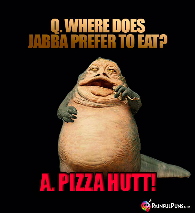Q. Where does Jabba prefer to eat? A. Pizza Hutt!