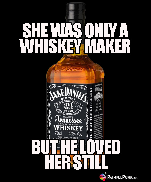 Drinking Joke: She Was Only a Whiskey Maker, But He Loved Her Still.