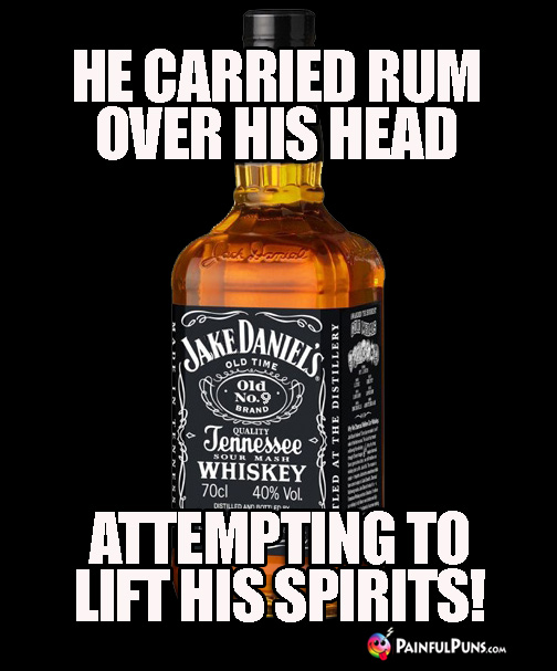 Drunk Pun: He carried rum over his head attempting to lift his spirits.