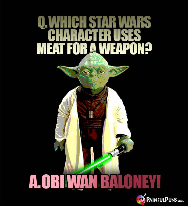 Q. Which Star Wars character uses meat for a weapon? A. Obi Wan Baloney!