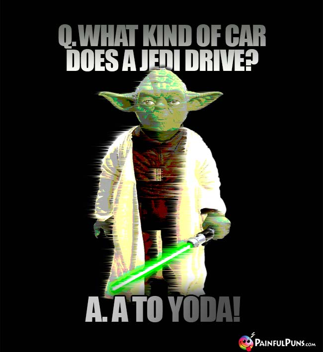 Q. What kind of car does a Jedi drive? A. A To Yoda!