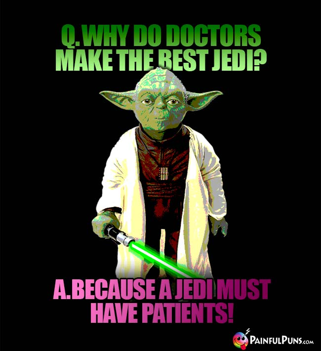 Q. Why do doctor's make the best Jedi? A. Because a Jedi must have patients!