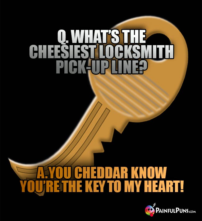 Q. What's the cheesiest locksmith pick-up line? A. You cheddar know you're the key to my heart!