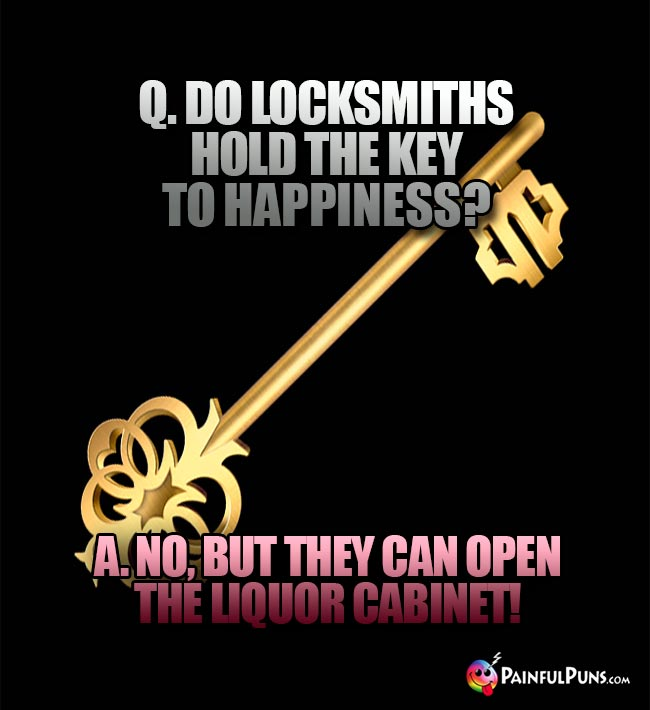Q. Do locksmiths hold the key to happiness? A. No, but they can open the liquor cabinet!