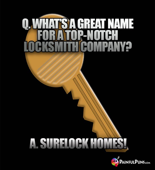 Q. What's a great name for a top-notch locksmith company? A. Surelock Homes!