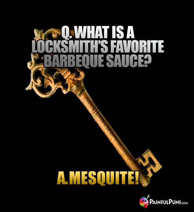 Q. What is a locksmith's favorite barbeque sauce? A. Mesquite!