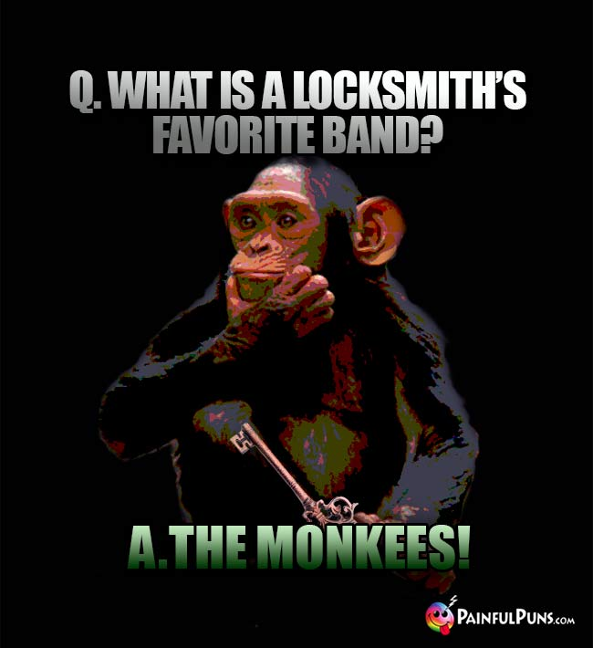 Q. What is a locksmith's favorite band? A. The Monkees!