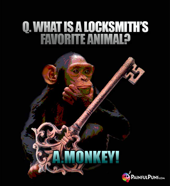 Q. What is a locksmith's favorite animal? A. A Monkey!