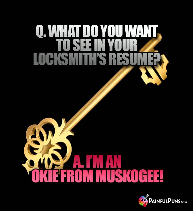 Q. What od you want to see in your locksmith's resume? A. I'm an Okie from Muskogee!