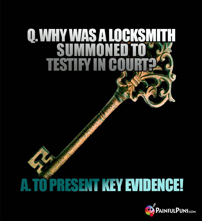 Q. Why was a locksmith summoned to testify in court? A. To present key evidence!