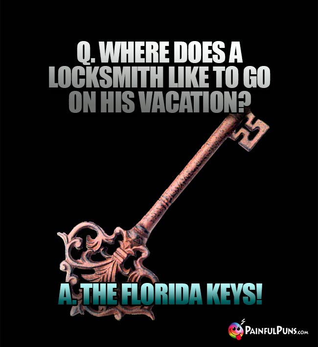 Q. Where does a locksmith like to go on his vacation? A. The Florida Keys!