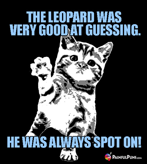 Animal Pun: The leopard was very good at guessing. He was always spot on!