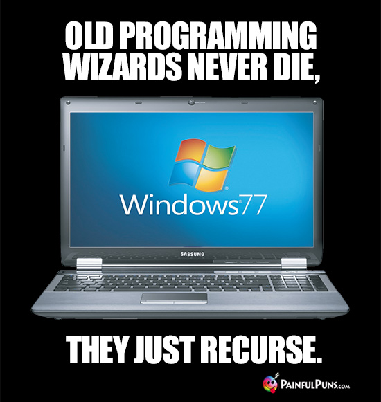 Old programming wizards never die, they just recurse.