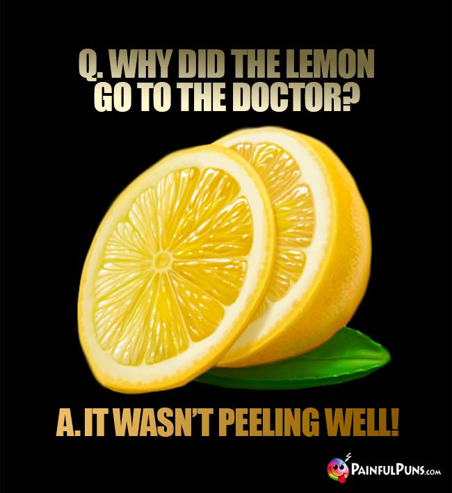 Q. Why did the lemon go to the doctor? A. It wasn't peeling well!