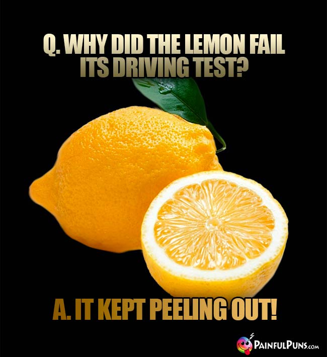 Q. Why did the lemon fail its driving test? A. It kept peeling out!
