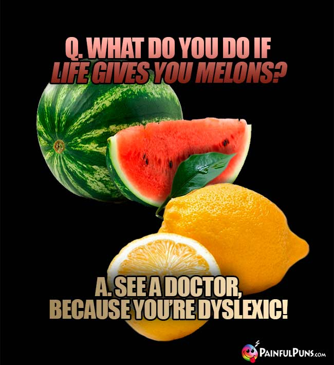 Q. What do you do if ife gives you melons? A. See a doctor, because you're dyslexic!