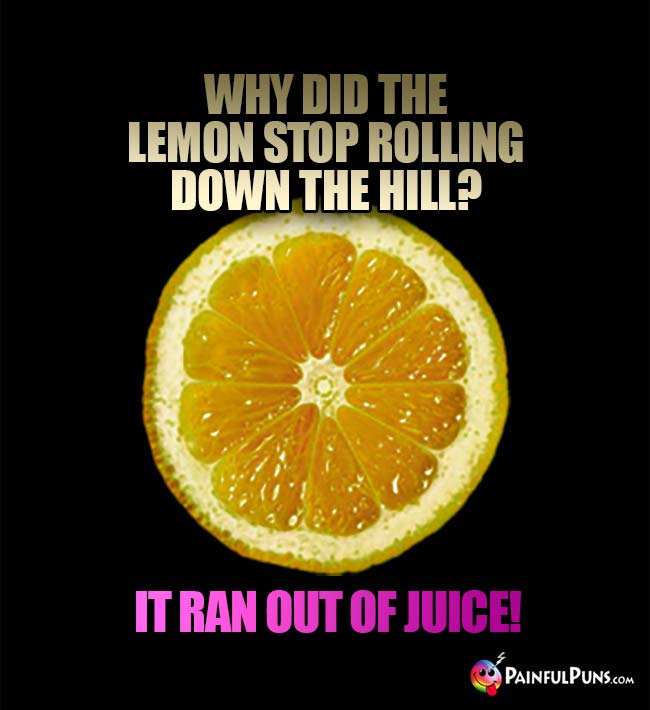 Why did the lemon stop rolling down the hill? It ran out of juice!