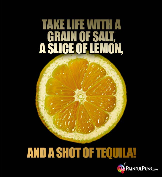Take life with a grain of salt, a slice of lemon, and a shot of Tequila!