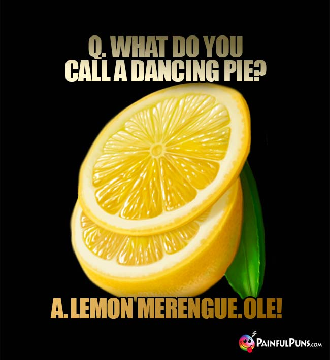 Q. What do you call a dancing pie? A. Lemon Merengue. Ole!