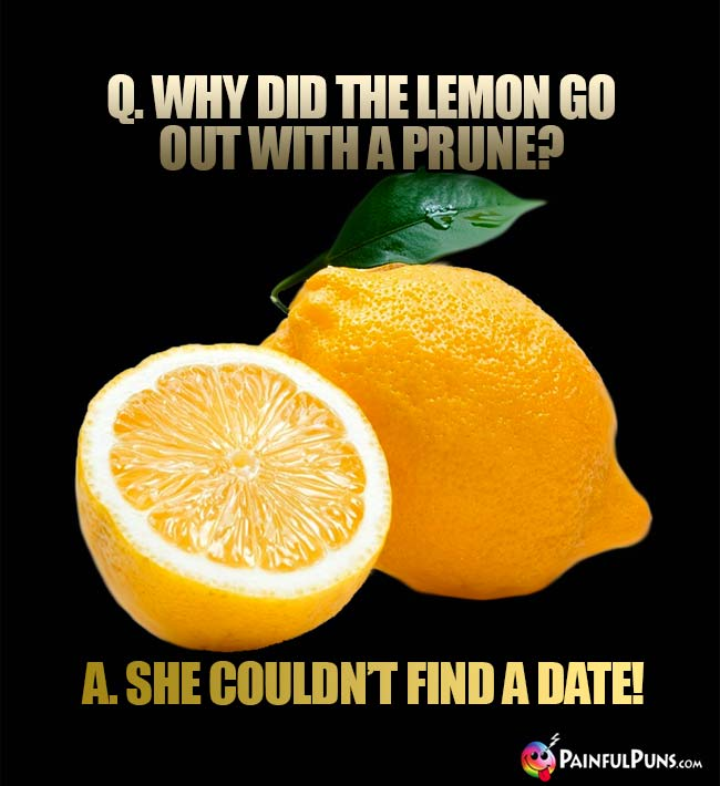 Q. Why di the lemon go out with a prune? A. She couldn't find a date!