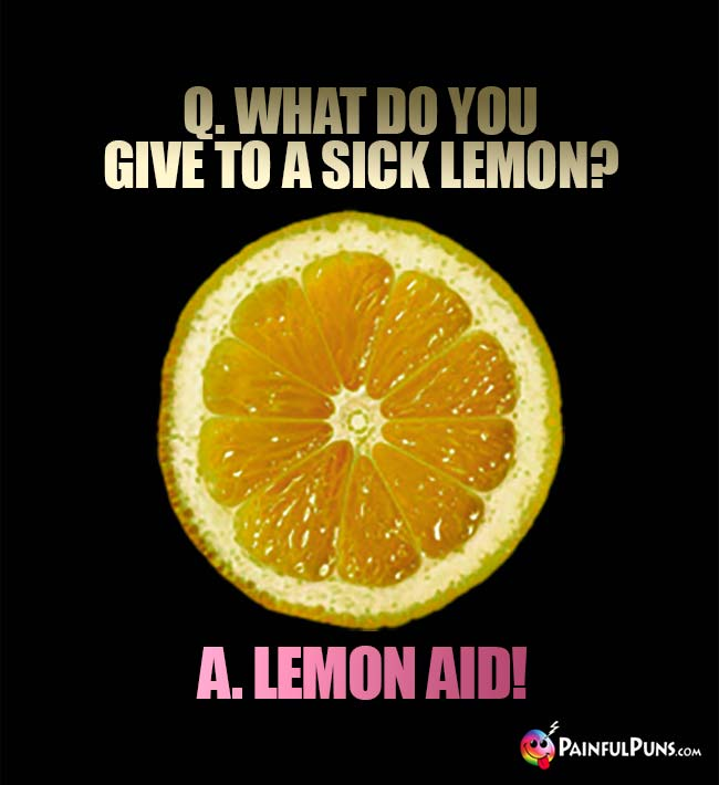 Q. What do you give to a sick lemon? A. Lemon Aid!
