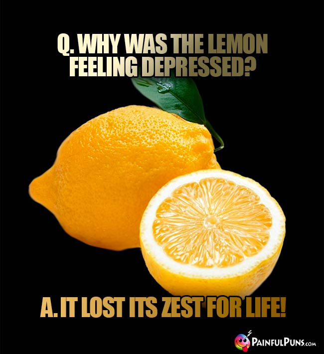 Q. Why was the lemon feeling depressed? A. It lost its zest for life!
