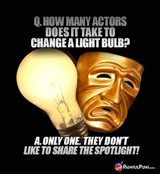 Q. How many actors does it take to change a light bulb? A. Only one. They don't like to share the spotlight!