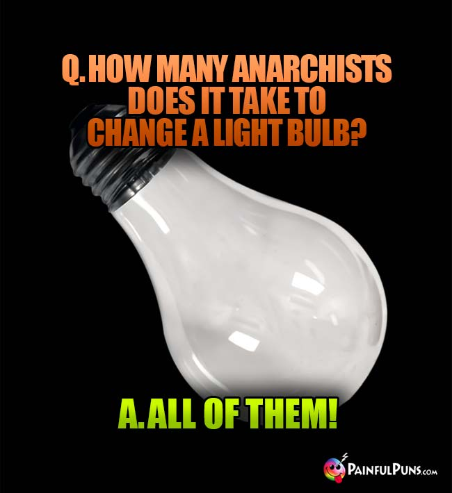 Q. How many anarchists does it take to change a light bulb? A. All of them!