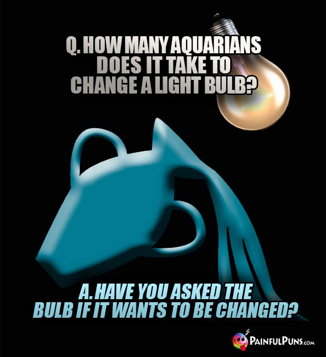 Q. How many Aquarians does it take to change a light bulb? A. Have you asked the bulb if it wants to be changed?