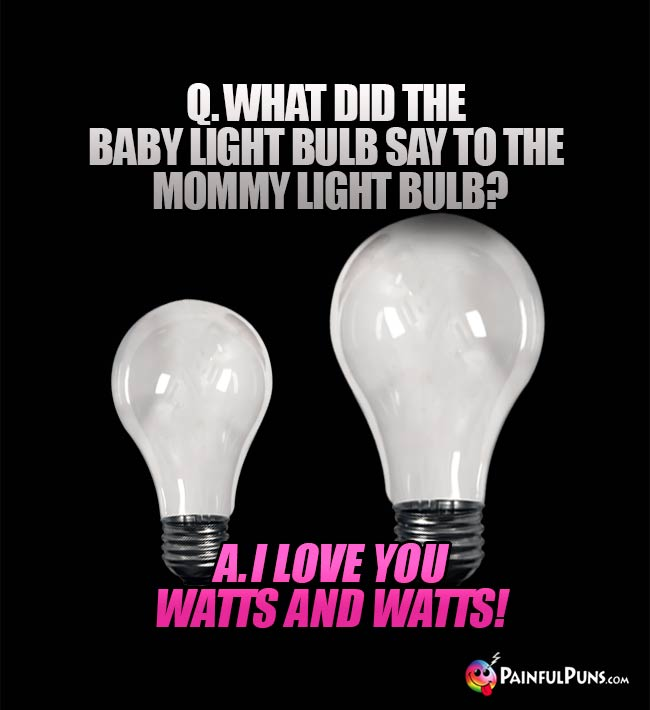 Q. What did the baby light bulb say to the mommy light bulb? A. I love you watts and watts!