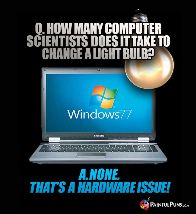 Q. How many computer scientists does it take to change a light bulb? A. None. That's a hardware issue!