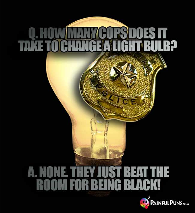 Q. How many cops does it take to change a light bulb? A. None. They just beat the room for being black!