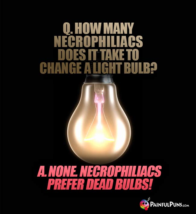 Q. How many necrophiliacs does it take to change a light bulb? A. None. Necrophiliacs prefer dead bulbs!