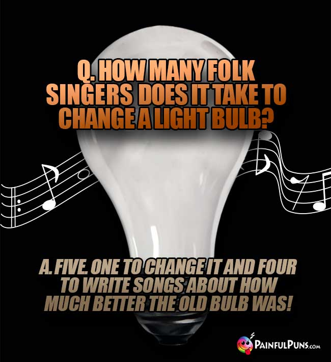 Q. How many folk singers does it take to change a light bulb? A Five. One to change it and four to write songs about how much better the old bulb was!