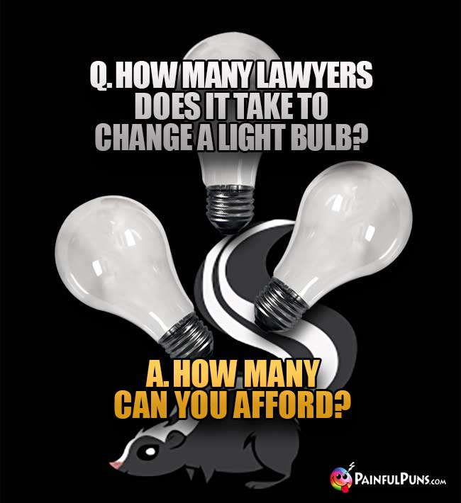 Q. How many lawyers does it take to change a light bulb? A. How many can you afford?