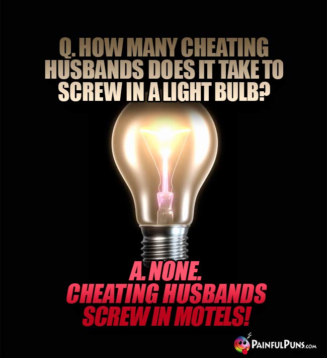 Q. How many cheating husbands does it take to screw in a light bulb? A. None. Cheating husbands screw in motels!