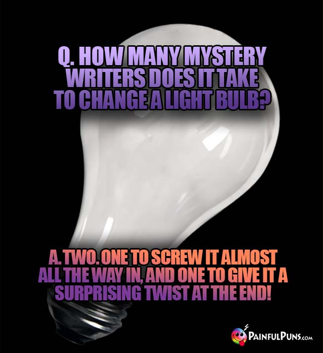 Q. How many mystery writers does it take to change a light bulb? A. Two. One to screw it almost all the way in, and one to give it a surprising twist at the end!