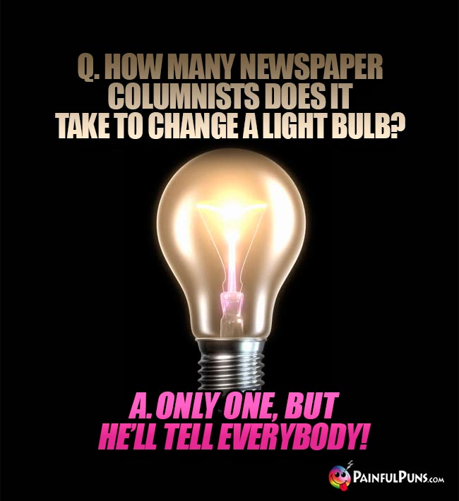 Q. How many newspaper columnists does it take to change a light bulb? A. Only one, but he'll tell everybody!