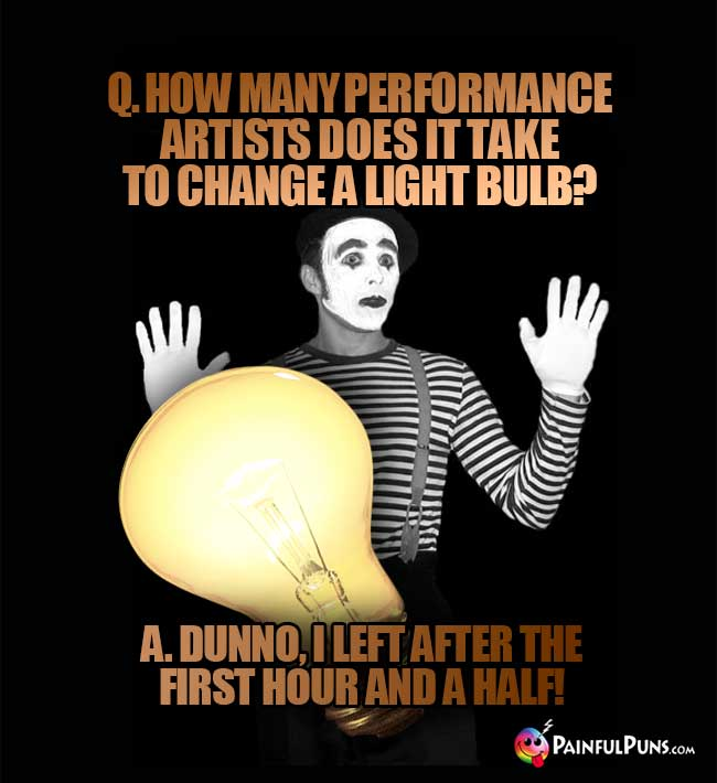 Q. How many performance artists does it take to change a light bulb? A. Dunno, I left after the first hour and a half!