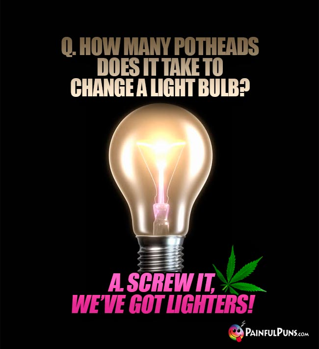 Q. How many pothead does it take to change a light bulb? A. Screw it, we've got lighters!