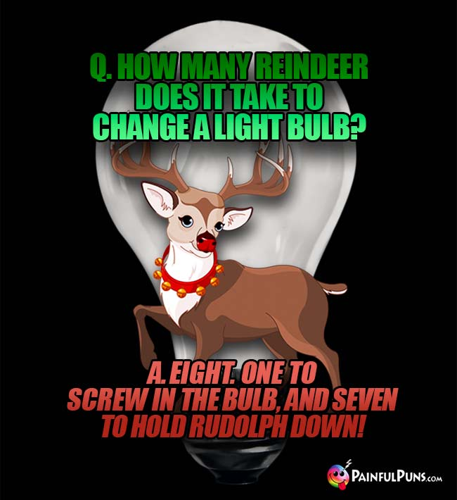 Q. How many reindeer does it take to change a light bulb? A. Eight. One to crew in the bulb, and seven to hold Rudolph down!