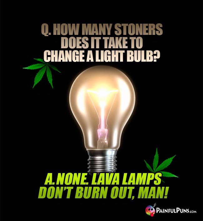 Q. How many stoners does it take to change a light bulb? A. None. Lava lamps don't burn out, man!