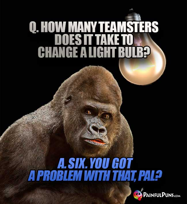 Q. How many Teamsters does it take to change a light bulb? A. Six. You got a problem with that, pal?