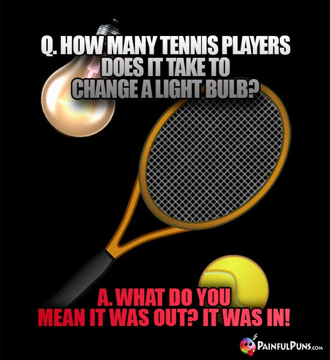 Q. How many tennis players does it take to change a light bulb? A. What do you meanit was out? It was in!