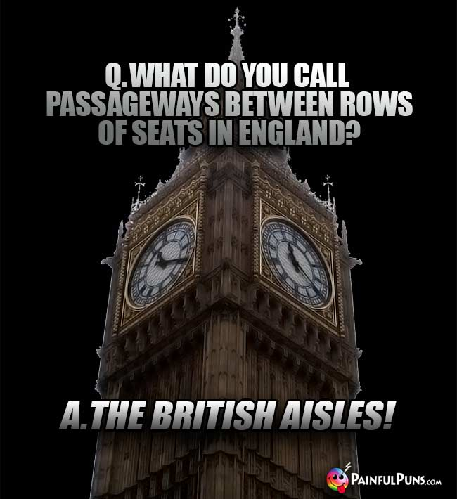 Q. What do you call passageways between rows of seats in England? A. The British Aisles!