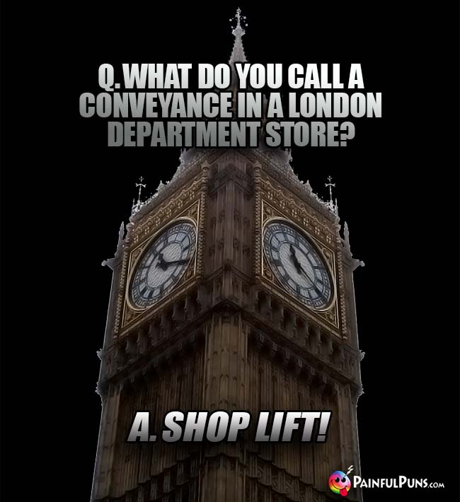Q. What do you call a conveyance in a London department store? A. Shop Lift!