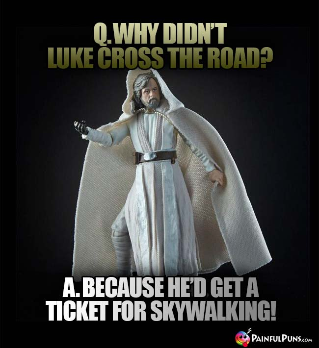 Q. Why didn't Luke cross the road? A. Because he'd get a ticket for skywaling!