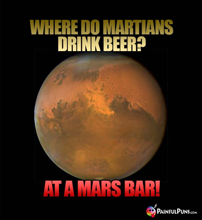 Where do Martian drink beer? At a Mars Bar!