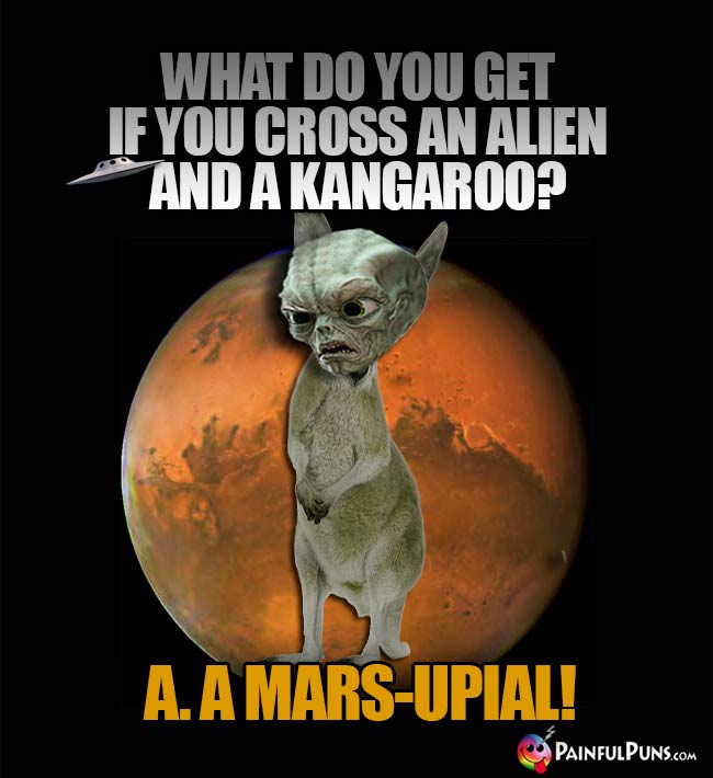 Space Creature Asks: What do you get if you cross an alien and a kangaroo? A. A Mars-Upial!