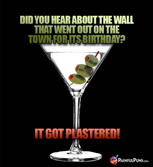 A martini says: Did you hear about the wall that went out on the town for its birthday? It got plastered!